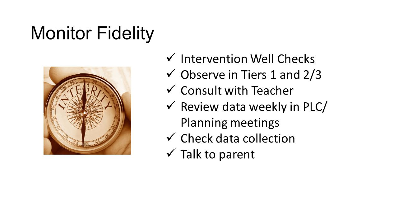 Monitor Fidelity Intervention Well Checks Observe in Tiers 1 and 2/3 Consult with Teacher Review data weekly in PLC/ Planning meetings Check data collection Talk to parent