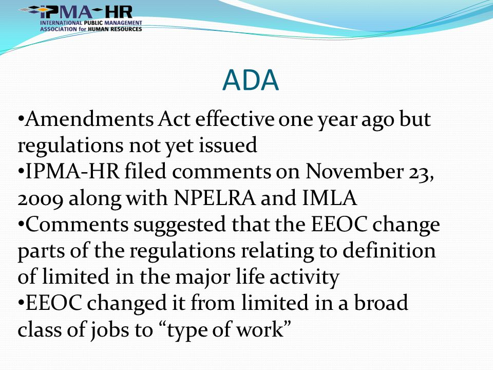 ADA Amendments Act effective one year ago but regulations not yet issued IPMA-HR filed comments on November 23, 2009 along with NPELRA and IMLA Comments suggested that the EEOC change parts of the regulations relating to definition of limited in the major life activity EEOC changed it from limited in a broad class of jobs to type of work