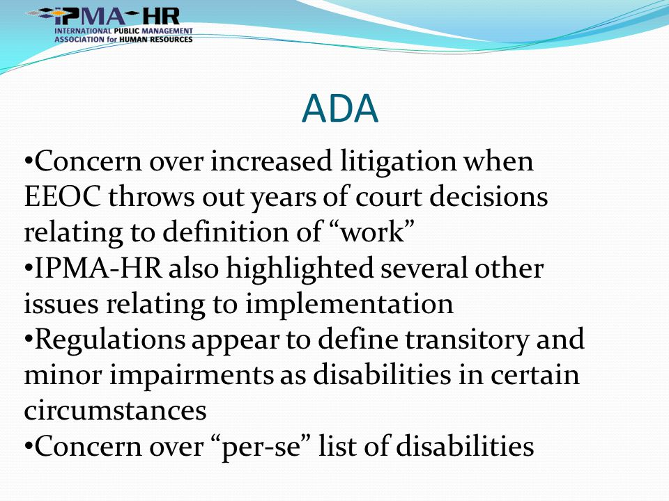 ADA Concern over increased litigation when EEOC throws out years of court decisions relating to definition of work IPMA-HR also highlighted several other issues relating to implementation Regulations appear to define transitory and minor impairments as disabilities in certain circumstances Concern over per-se list of disabilities