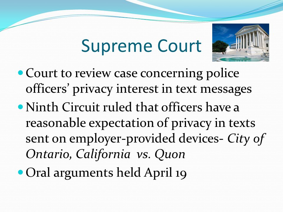 Supreme Court Court to review case concerning police officers' privacy interest in text messages Ninth Circuit ruled that officers have a reasonable expectation of privacy in texts sent on employer-provided devices- City of Ontario, California vs.