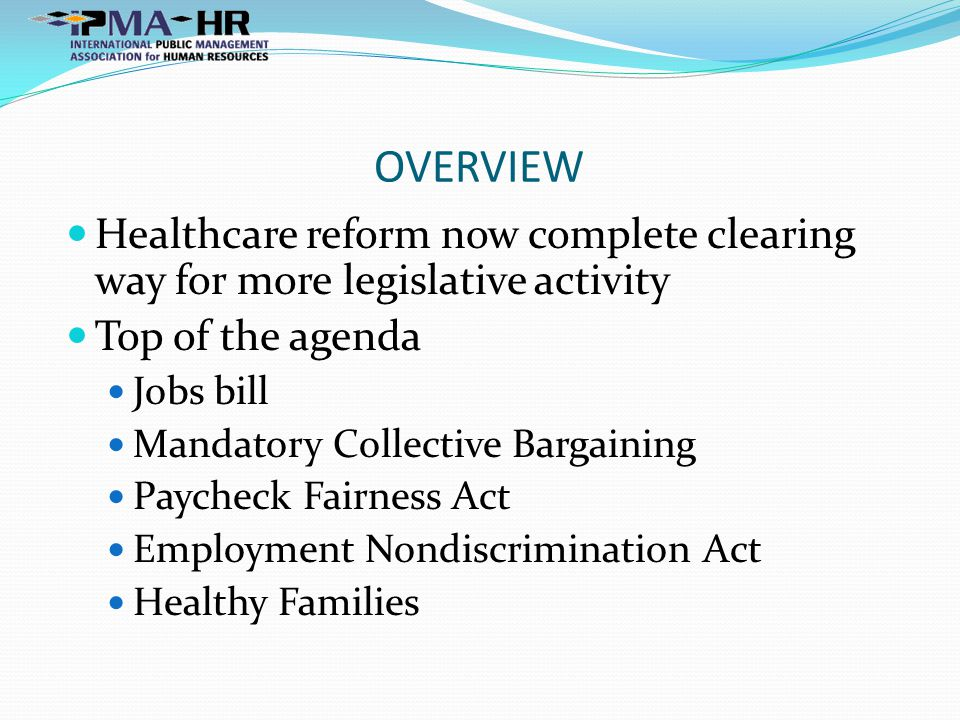 OVERVIEW Healthcare reform now complete clearing way for more legislative activity Top of the agenda Jobs bill Mandatory Collective Bargaining Paycheck Fairness Act Employment Nondiscrimination Act Healthy Families