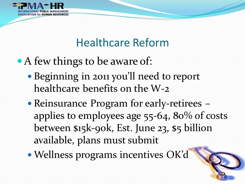 Healthcare Reform A few things to be aware of: Beginning in 2011 you'll need to report healthcare benefits on the W-2 Reinsurance Program for early-retirees – applies to employees age 55-64, 80% of costs between $15k-90k, Est.