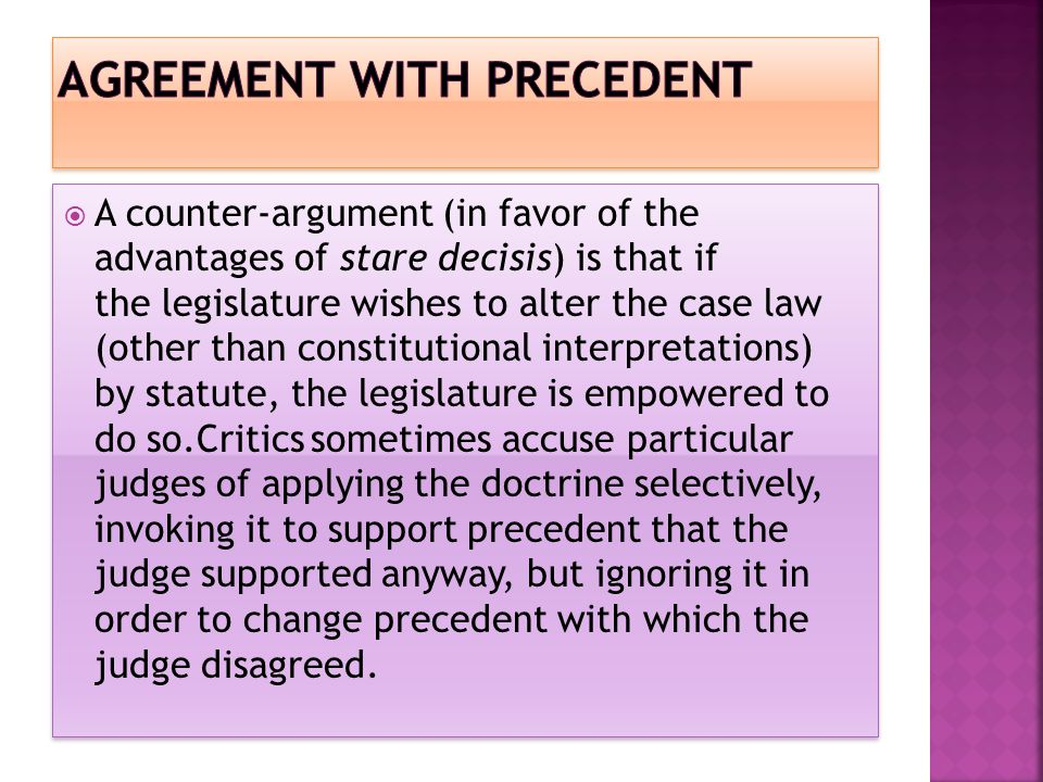  A counter-argument (in favor of the advantages of stare decisis) is that if the legislature wishes to alter the case law (other than constitutional interpretations) by statute, the legislature is empowered to do so.Critics sometimes accuse particular judges of applying the doctrine selectively, invoking it to support precedent that the judge supported anyway, but ignoring it in order to change precedent with which the judge disagreed.