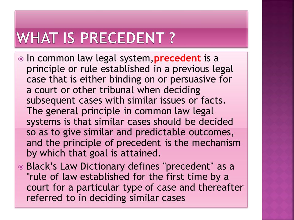  In common law legal system,precedent is a principle or rule established in a previous legal case that is either binding on or persuasive for a court or other tribunal when deciding subsequent cases with similar issues or facts.