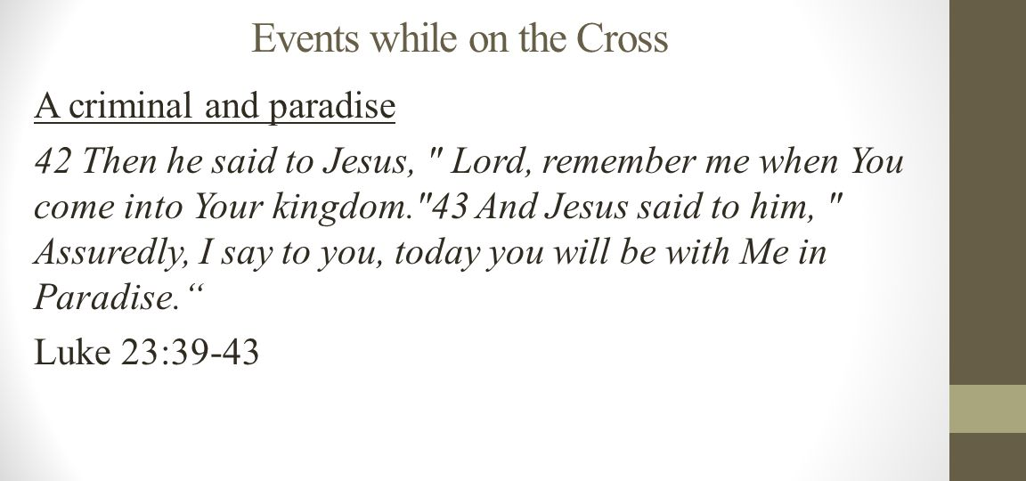 Events while on the Cross A criminal and paradise 42 Then he said to Jesus, Lord, remember me when You come into Your kingdom. 43 And Jesus said to him, Assuredly, I say to you, today you will be with Me in Paradise. Luke 23:39-43