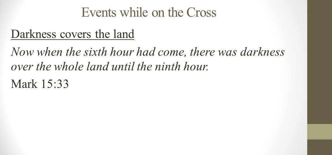 Events while on the Cross Darkness covers the land Now when the sixth hour had come, there was darkness over the whole land until the ninth hour.