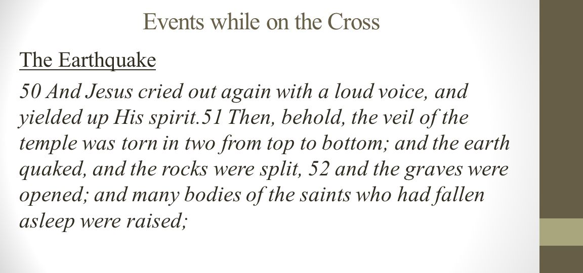 Events while on the Cross The Earthquake 50 And Jesus cried out again with a loud voice, and yielded up His spirit.51 Then, behold, the veil of the temple was torn in two from top to bottom; and the earth quaked, and the rocks were split, 52 and the graves were opened; and many bodies of the saints who had fallen asleep were raised;
