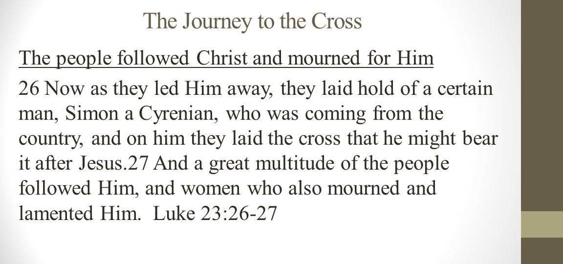 The Journey to the Cross The people followed Christ and mourned for Him 26 Now as they led Him away, they laid hold of a certain man, Simon a Cyrenian, who was coming from the country, and on him they laid the cross that he might bear it after Jesus.27 And a great multitude of the people followed Him, and women who also mourned and lamented Him.