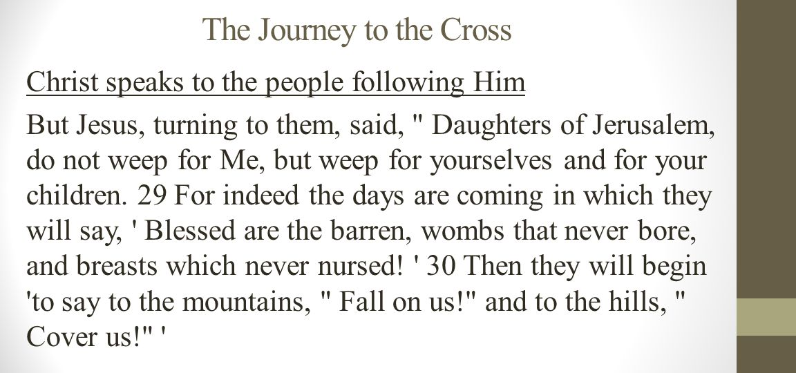 The Journey to the Cross Christ speaks to the people following Him 31 For if they do these things in the green wood, what will be done in the dry? 32 There were also two others, criminals, led with Him to be put to death.
