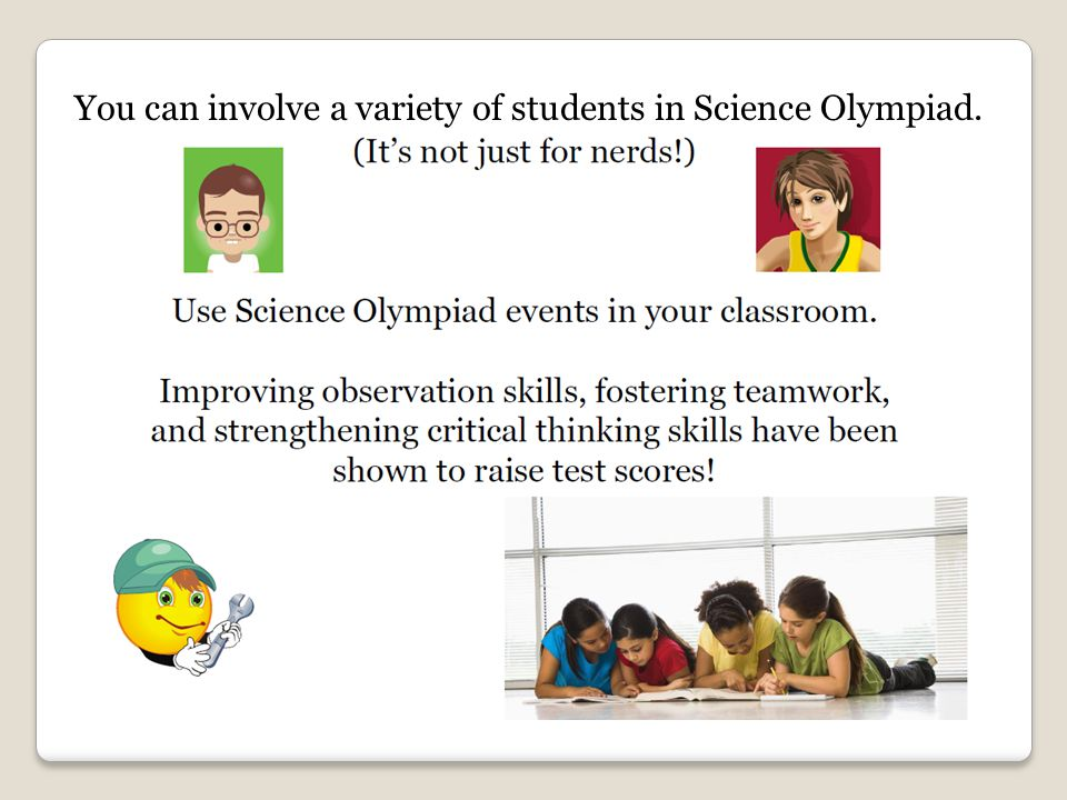 You can involve a variety of students in Science Olympiad.