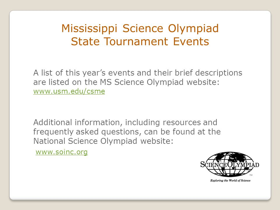 Mississippi Science Olympiad State Tournament Events A list of this year's events and their brief descriptions are listed on the MS Science Olympiad website: www.usm.edu/csme Additional information, including resources and frequently asked questions, can be found at the National Science Olympiad website: www.soinc.org