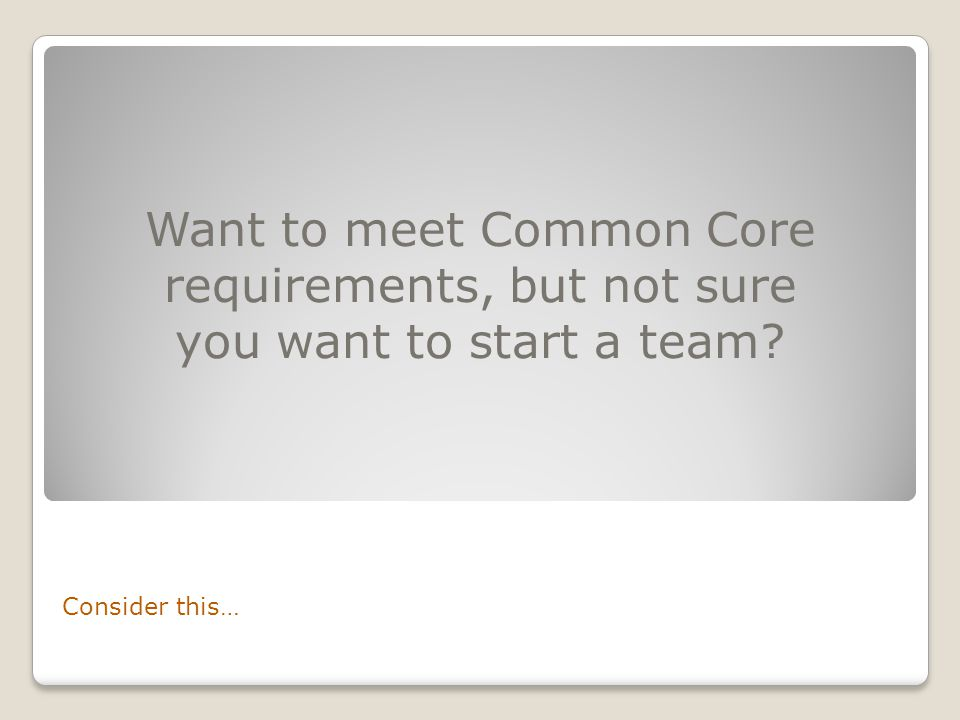 Consider this… Want to meet Common Core requirements, but not sure you want to start a team