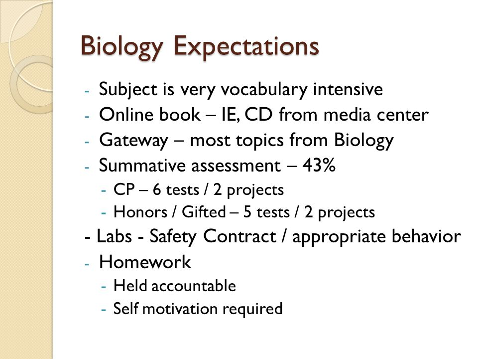 Biology Expectations - Subject is very vocabulary intensive - Online book – IE, CD from media center - Gateway – most topics from Biology - Summative assessment – 43% -CP – 6 tests / 2 projects -Honors / Gifted – 5 tests / 2 projects - Labs - Safety Contract / appropriate behavior - Homework -Held accountable -Self motivation required