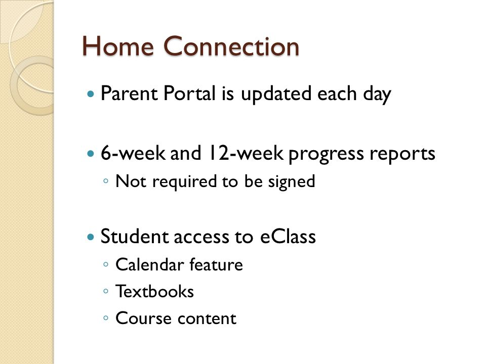 Home Connection Parent Portal is updated each day 6-week and 12-week progress reports ◦ Not required to be signed Student access to eClass ◦ Calendar feature ◦ Textbooks ◦ Course content