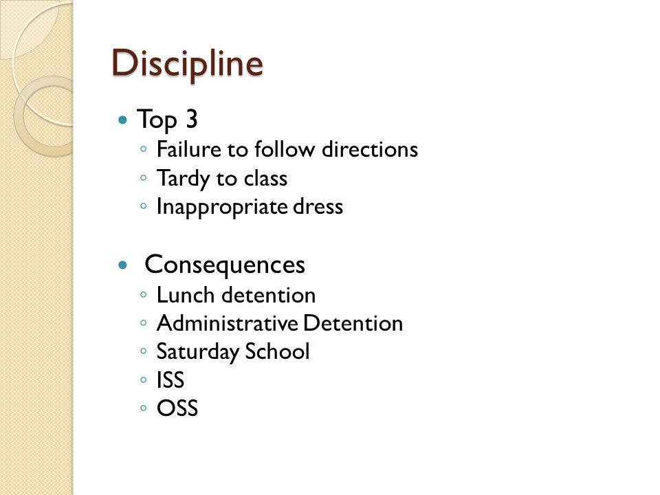 Discipline Top 3 ◦ Failure to follow directions ◦ Tardy to class ◦ Inappropriate dress Consequences ◦ Lunch detention ◦ Administrative Detention ◦ Saturday School ◦ ISS ◦ OSS