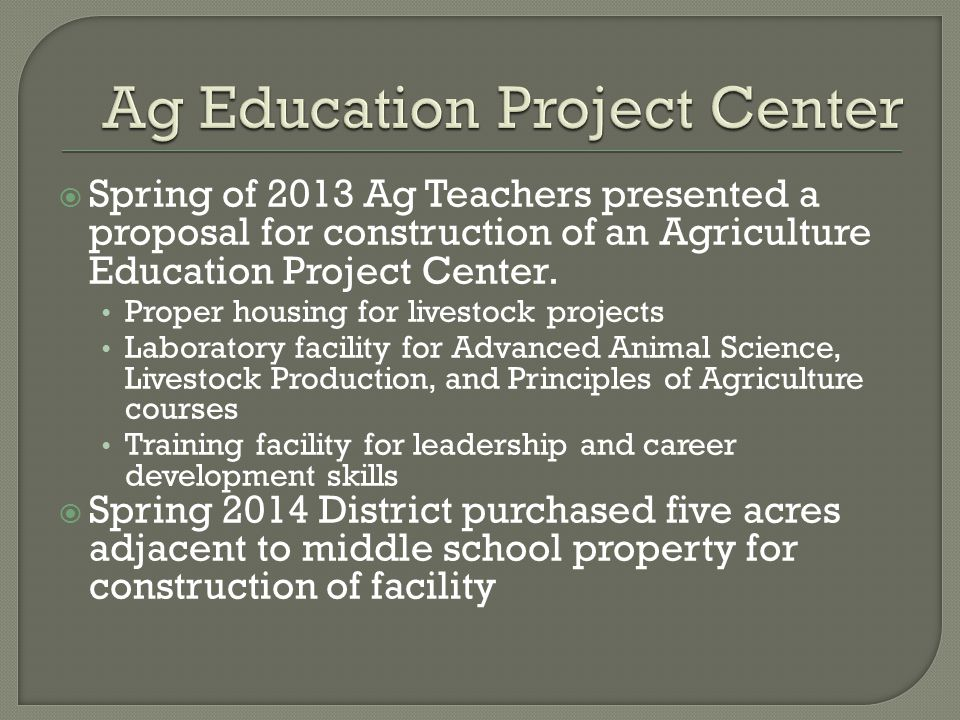  Spring of 2013 Ag Teachers presented a proposal for construction of an Agriculture Education Project Center.