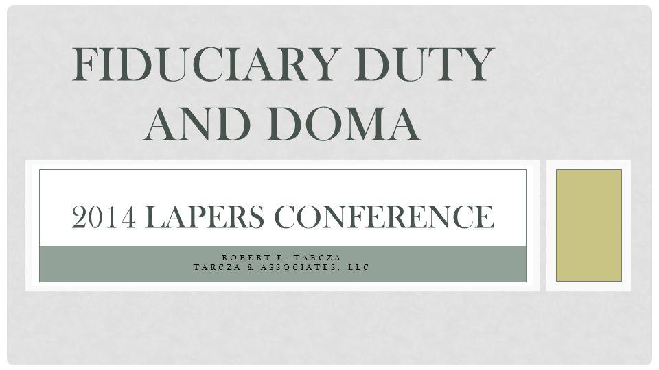 ROBERT E. TARCZA TARCZA & ASSOCIATES, LLC FIDUCIARY DUTY AND DOMA 2014 LAPERS CONFERENCE