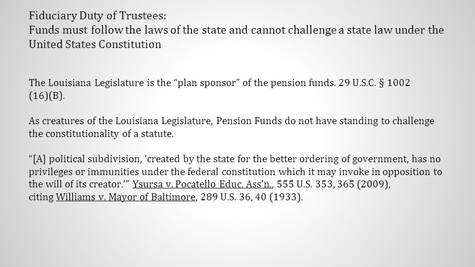 Fiduciary Duty of Trustees: Funds must follow the laws of the state and cannot challenge a state law under the United States Constitution The Louisiana Legislature is the plan sponsor of the pension funds.
