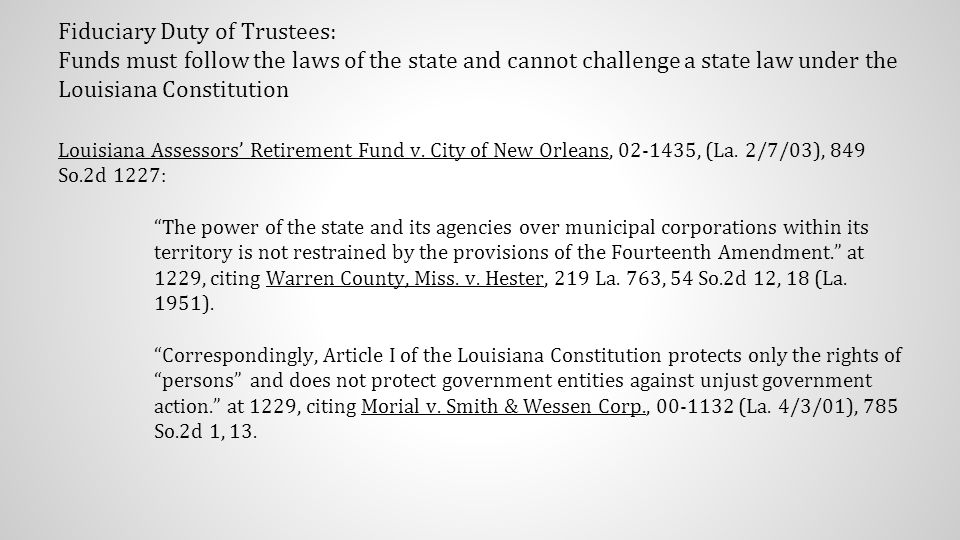 Fiduciary Duty of Trustees: Funds must follow the laws of the state and cannot challenge a state law under the Louisiana Constitution Louisiana Assessors' Retirement Fund v.