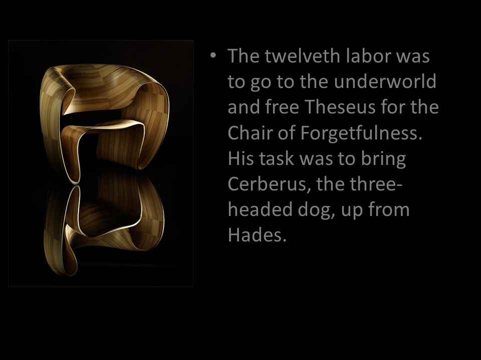 The twelveth labor was to go to the underworld and free Theseus for the Chair of Forgetfulness.
