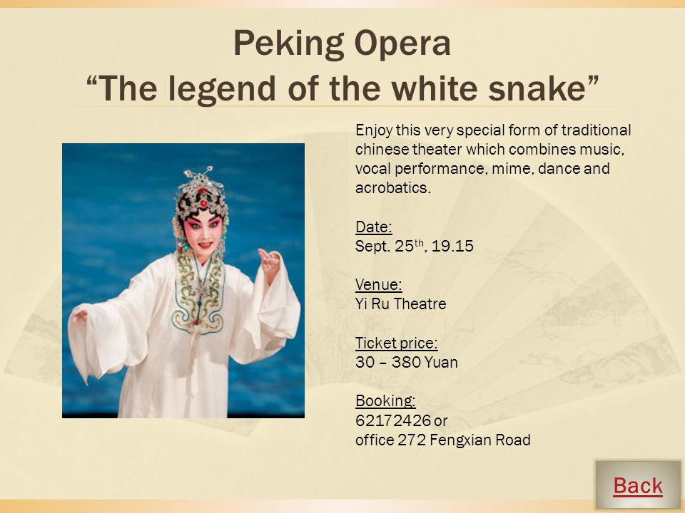 Peking Opera The legend of the white snake Enjoy this very special form of traditional chinese theater which combines music, vocal performance, mime, dance and acrobatics.