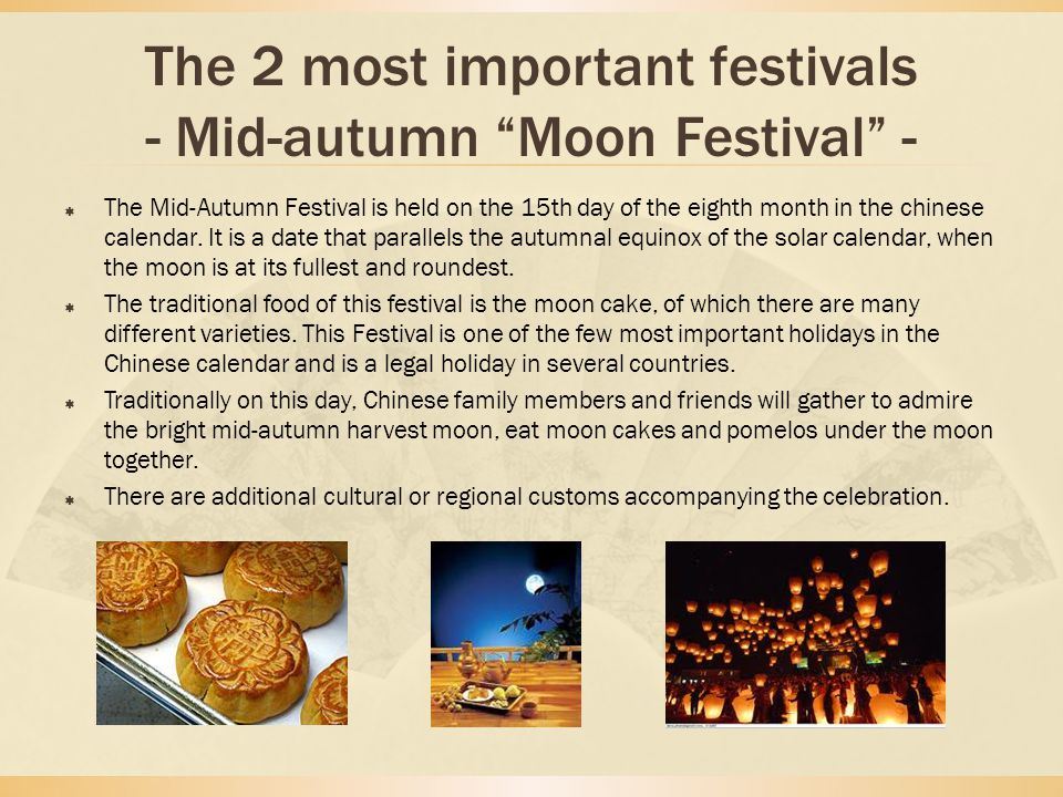 The 2 most important festivals - Mid-autumn Moon Festival -  The Mid-Autumn Festival is held on the 15th day of the eighth month in the chinese calendar.
