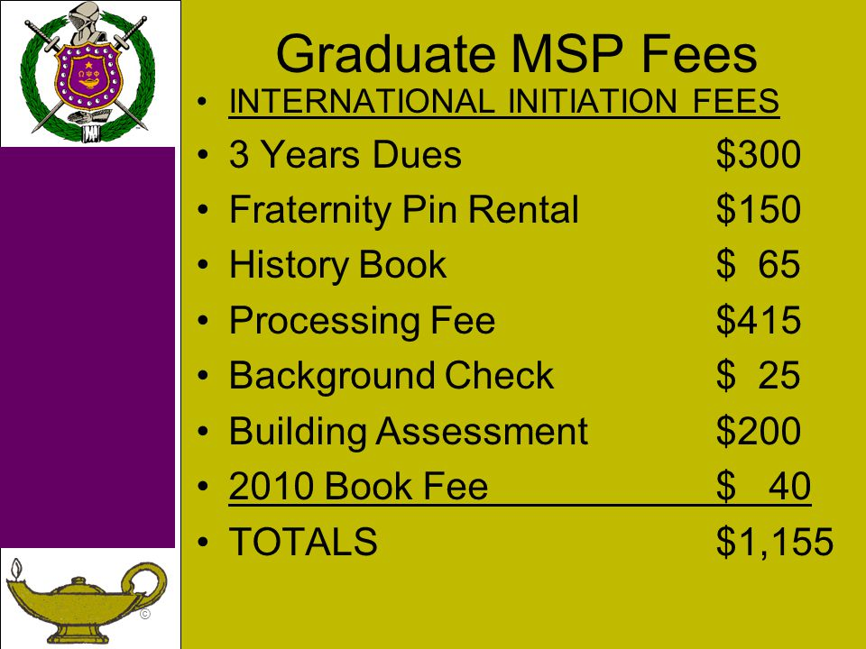 © Graduate MSP Fees INTERNATIONAL INITIATION FEES 3 Years Dues$300 Fraternity Pin Rental$150 History Book$ 65 Processing Fee$415 Background Check $ 25 Building Assessment$200 2010 Book Fee$ 40 TOTALS$1,155