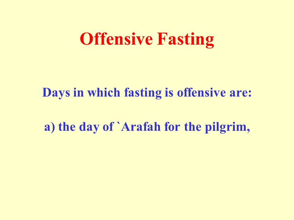 Offensive Fasting Days in which fasting is offensive are: a) the day of `Arafah for the pilgrim,