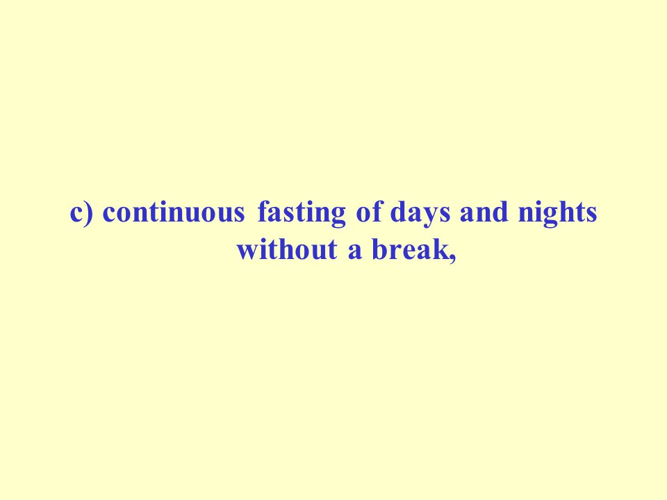 c) continuous fasting of days and nights without a break,