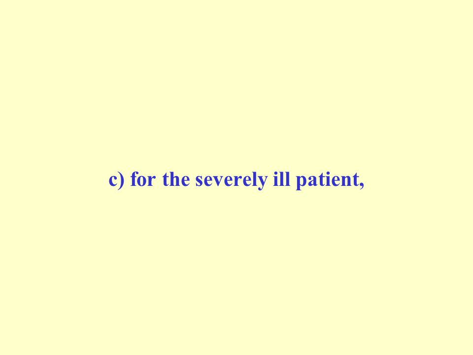 c) for the severely ill patient,