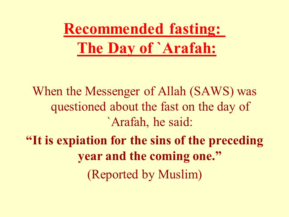 "Recommended fasting: The Day of `Arafah: When the Messenger of Allah (SAWS) was questioned about the fast on the day of `Arafah, he said: ""It is expia"