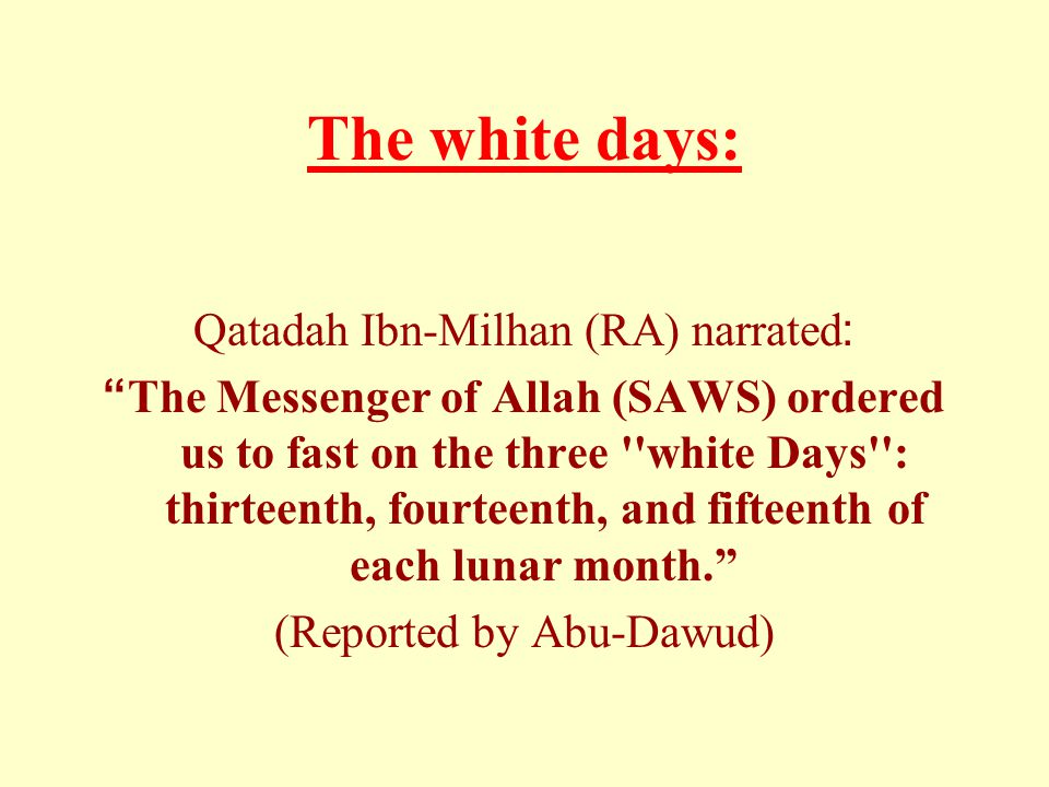 "The white days: Qatadah Ibn-Milhan (RA) narrated: ""The Messenger of Allah (SAWS) ordered us to fast on the three ''white Days'': thirteenth, fourteent"