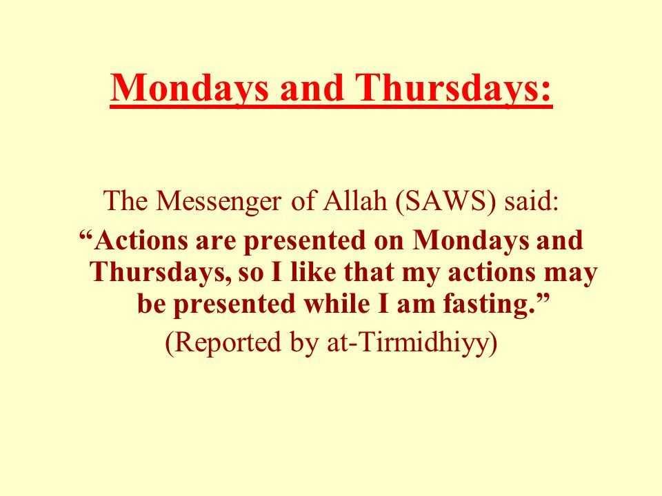 "Mondays and Thursdays: The Messenger of Allah (SAWS) said: ""Actions are presented on Mondays and Thursdays, so I like that my actions may be presented"
