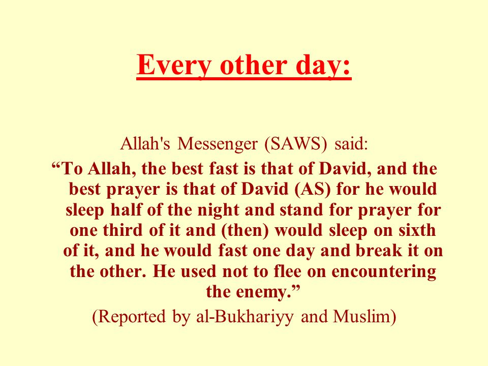 "Every other day: Allah's Messenger (SAWS) said: ""To Allah, the best fast is that of David, and the best prayer is that of David (AS) for he would slee"