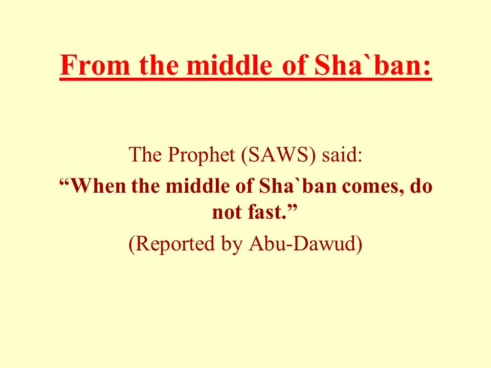 "From the middle of Sha`ban: The Prophet (SAWS) said: ""When the middle of Sha`ban comes, do not fast."" (Reported by Abu-Dawud)"