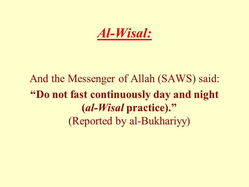 Al-Wisal: And the Messenger of Allah (SAWS) said: Do not fast continuously day and night (al-Wisal practice). (Reported by al-Bukhariyy)