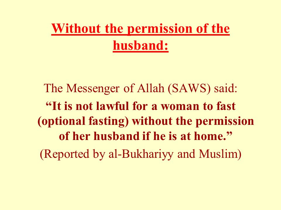 Without the permission of the husband: The Messenger of Allah (SAWS) said: It is not lawful for a woman to fast (optional fasting) without the permission of her husband if he is at home. (Reported by al-Bukhariyy and Muslim)