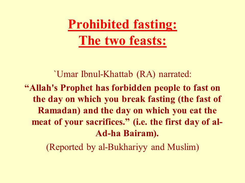 "Prohibited fasting: The two feasts: `Umar Ibnul-Khattab (RA) narrated: ""Allah's Prophet has forbidden people to fast on the day on which you break fas"