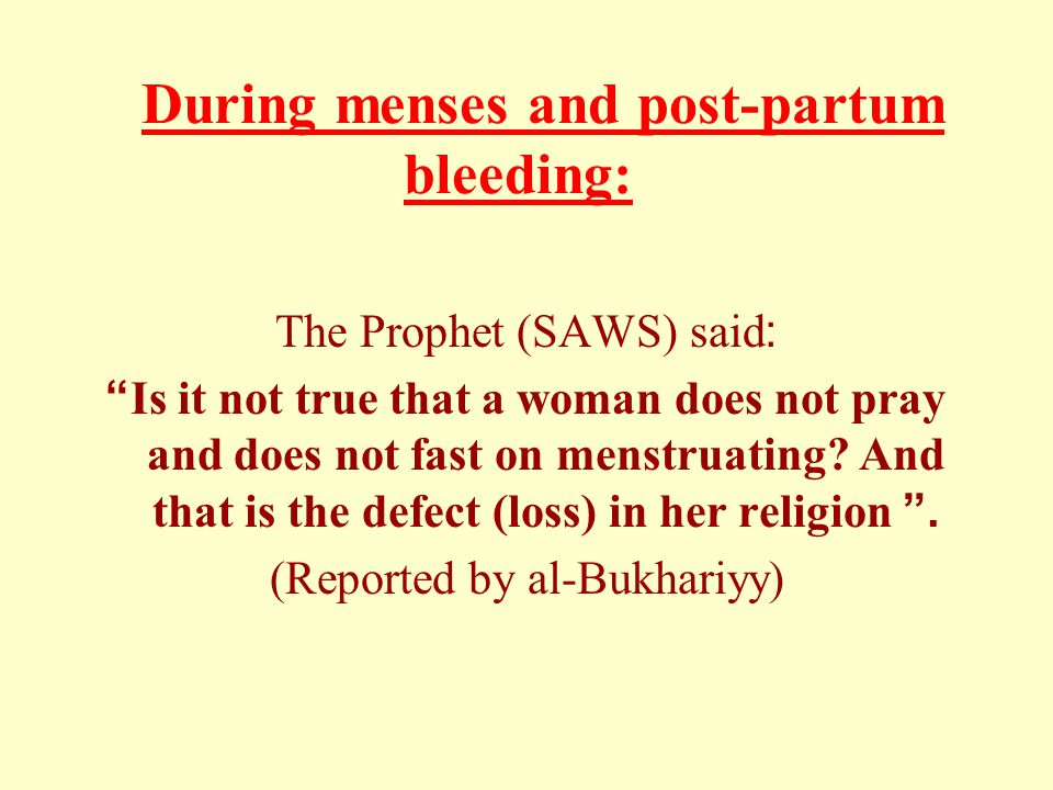 "During menses and post-partum bleeding: The Prophet (SAWS) said: ""Is it not true that a woman does not pray and does not fast on menstruating? And tha"