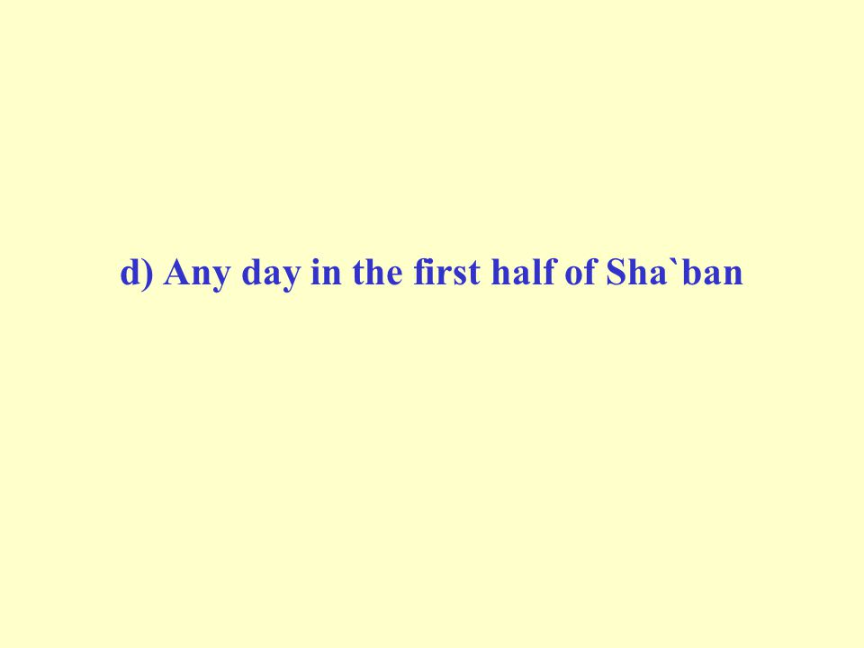 d) Any day in the first half of Sha`ban
