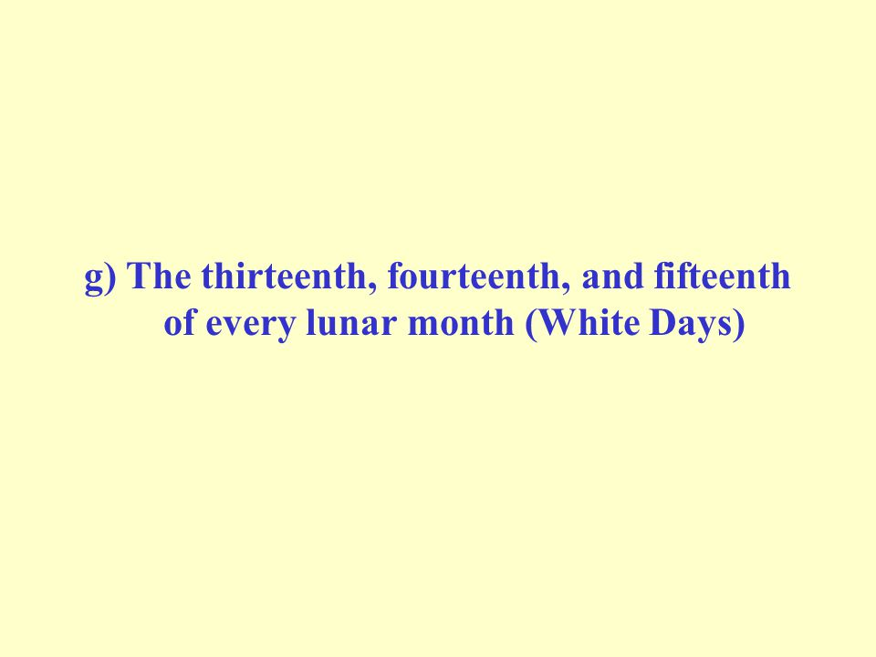 g) The thirteenth, fourteenth, and fifteenth of every lunar month (White Days)