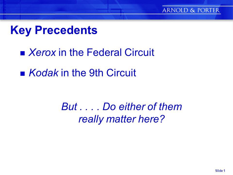Slide 1 Key Precedents n Xerox in the Federal Circuit n Kodak in the 9th Circuit But....