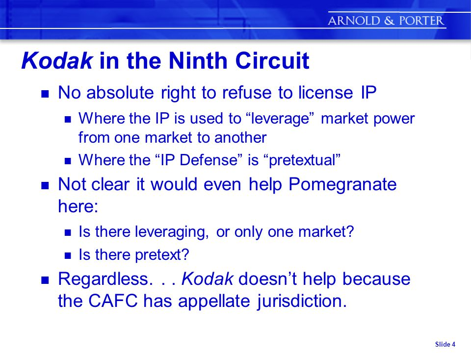 Slide 4 Kodak in the Ninth Circuit n No absolute right to refuse to license IP n Where the IP is used to leverage market power from one market to another n Where the IP Defense is pretextual n Not clear it would even help Pomegranate here: n Is there leveraging, or only one market.