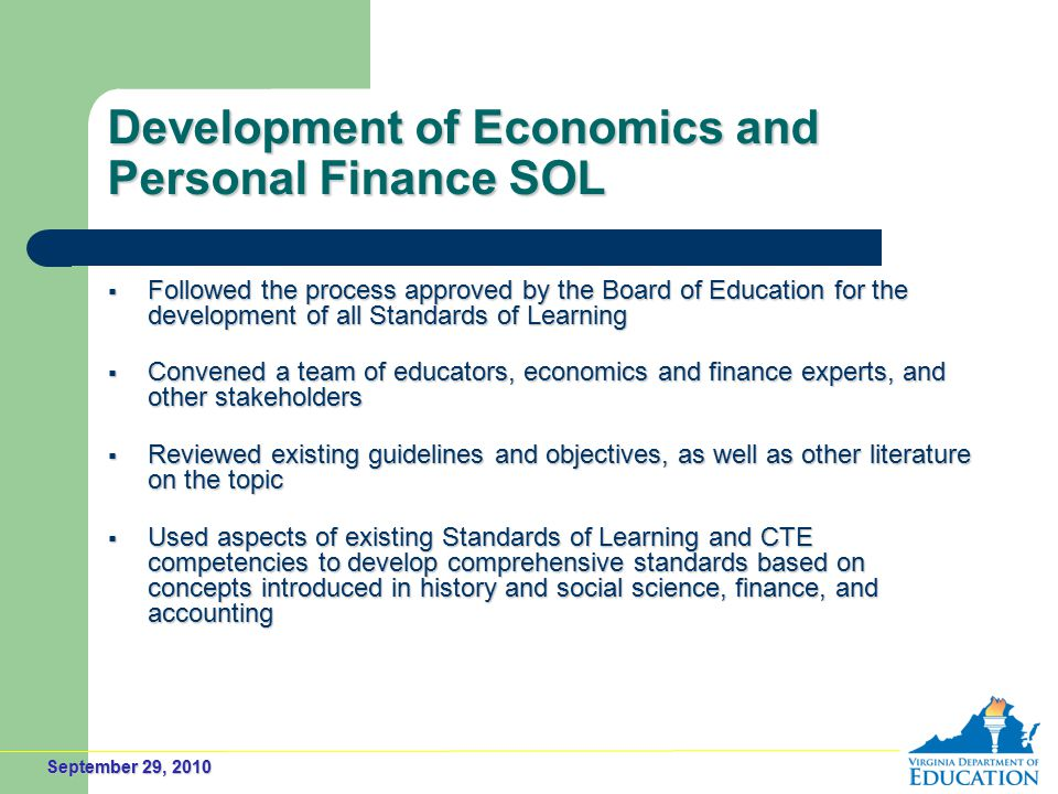 September 29, 2010 Development of Economics and Personal Finance SOL  Followed the process approved by the Board of Education for the development of all Standards of Learning  Convened a team of educators, economics and finance experts, and other stakeholders  Reviewed existing guidelines and objectives, as well as other literature on the topic  Used aspects of existing Standards of Learning and CTE competencies to develop comprehensive standards based on concepts introduced in history and social science, finance, and accounting