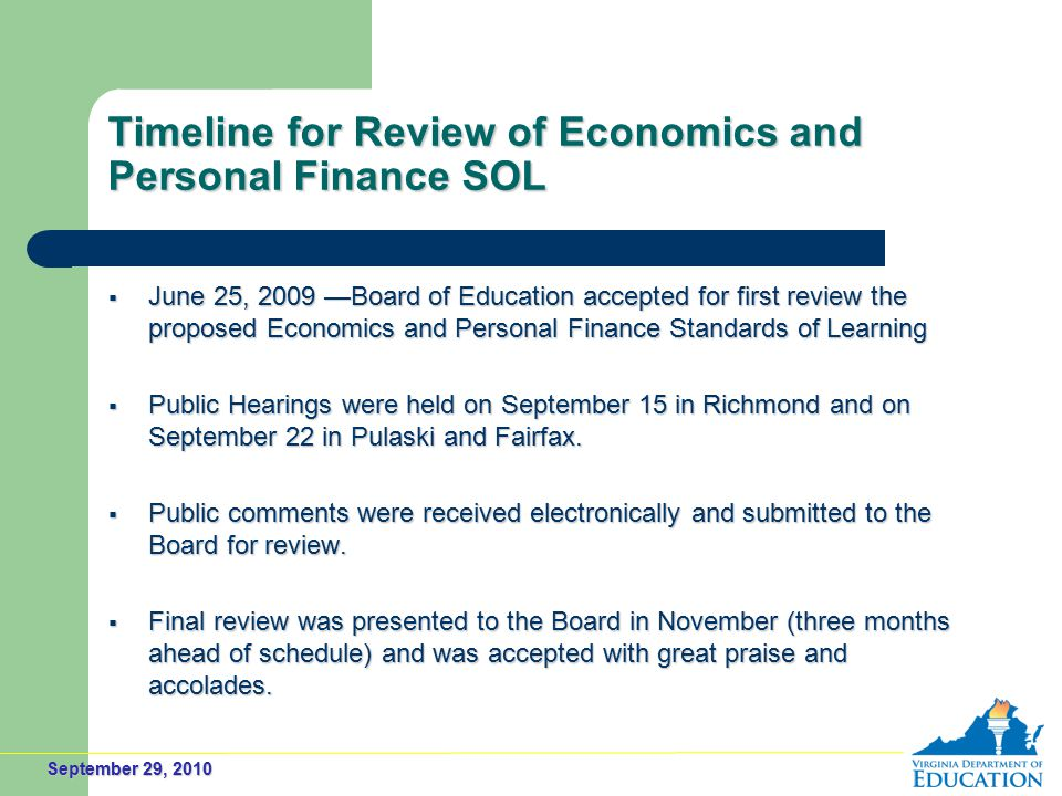 September 29, 2010 Timeline for Review of Economics and Personal Finance SOL  June 25, 2009 —Board of Education accepted for first review the proposed Economics and Personal Finance Standards of Learning  Public Hearings were held on September 15 in Richmond and on September 22 in Pulaski and Fairfax.
