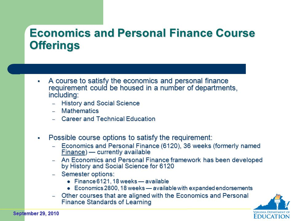 September 29, 2010 Economics and Personal Finance Course Offerings  A course to satisfy the economics and personal finance requirement could be housed in a number of departments, including: – History and Social Science – Mathematics – Career and Technical Education  Possible course options to satisfy the requirement: – Economics and Personal Finance (6120), 36 weeks (formerly named Finance) — currently available – An Economics and Personal Finance framework has been developed by History and Social Science for 6120 – Semester options: Finance 6121, 18 weeks — available Finance 6121, 18 weeks — available Economics 2800, 18 weeks — available with expanded endorsements Economics 2800, 18 weeks — available with expanded endorsements – Other courses that are aligned with the Economics and Personal Finance Standards of Learning