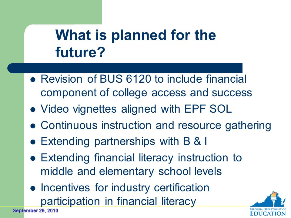 September 29, 2010 Revision of BUS 6120 to include financial component of college access and success Video vignettes aligned with EPF SOL Continuous instruction and resource gathering Extending partnerships with B & I Extending financial literacy instruction to middle and elementary school levels Incentives for industry certification participation in financial literacy What is planned for the future