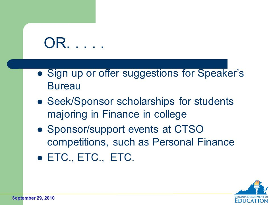 September 29, 2010 Sign up or offer suggestions for Speaker's Bureau Seek/Sponsor scholarships for students majoring in Finance in college Sponsor/support events at CTSO competitions, such as Personal Finance ETC., ETC., ETC.