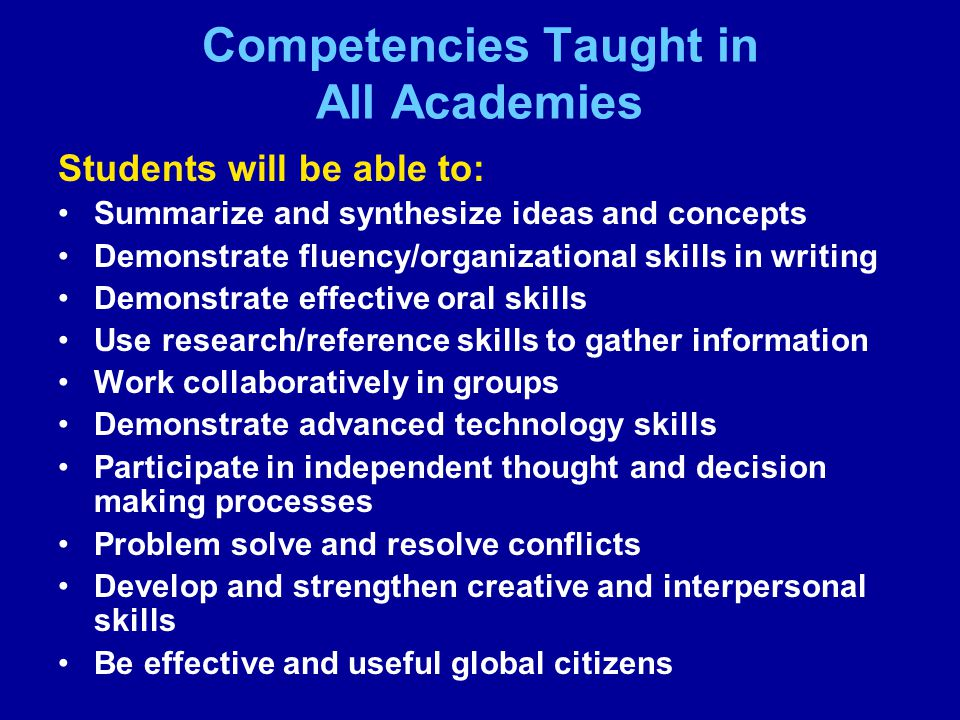 Competencies Taught in All Academies Students will be able to: Summarize and synthesize ideas and concepts Demonstrate fluency/organizational skills in writing Demonstrate effective oral skills Use research/reference skills to gather information Work collaboratively in groups Demonstrate advanced technology skills Participate in independent thought and decision making processes Problem solve and resolve conflicts Develop and strengthen creative and interpersonal skills Be effective and useful global citizens