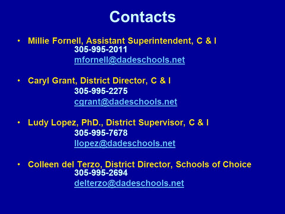 Contacts Millie Fornell, Assistant Superintendent, C & I 305-995-2011 mfornell@dadeschools.net Caryl Grant, District Director, C & I 305-995-2275 cgrant@dadeschools.net Ludy Lopez, PhD., District Supervisor, C & I 305-995-7678 llopez@dadeschools.net Colleen del Terzo, District Director, Schools of Choice 305-995-2694 delterzo@dadeschools.net